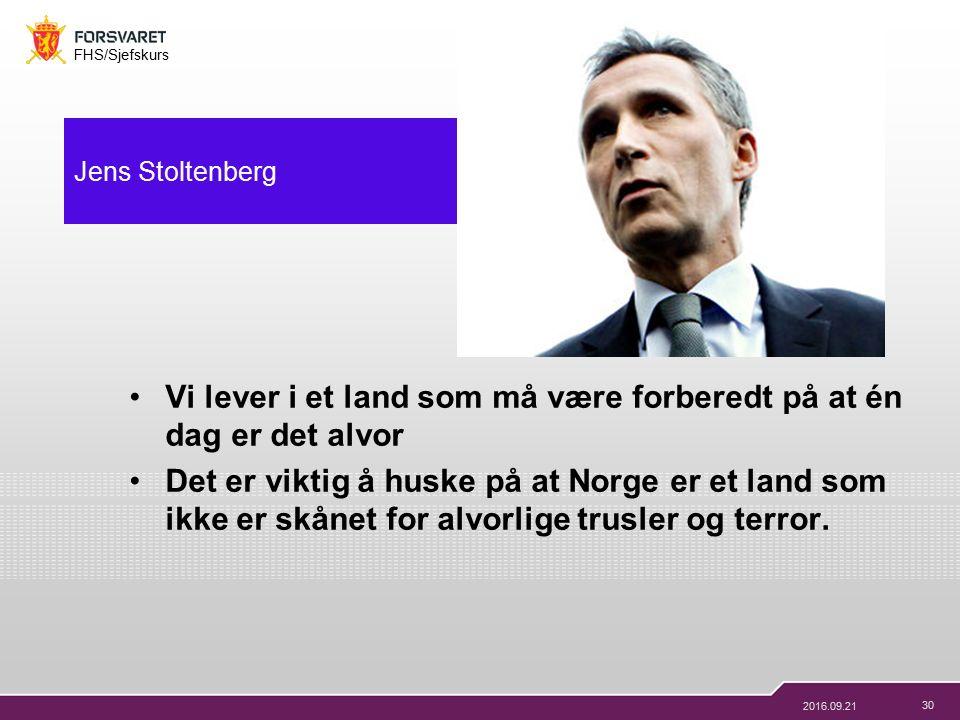 30 FHS/Sjefskurs 2016.09.21 Jens Stoltenberg Vi lever i et land som må være forberedt på at én dag er det alvor Det er viktig å huske på at Norge er et land som ikke er skånet for alvorlige trusler og terror.