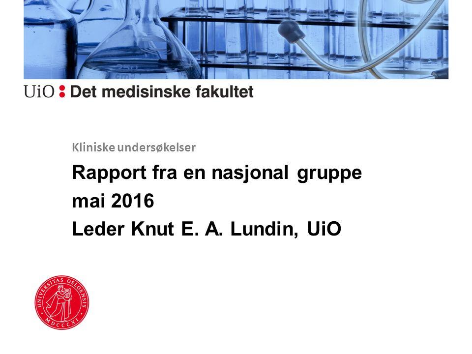Kliniske undersøkelser Rapport fra en nasjonal gruppe mai 2016 Leder Knut E. A. Lundin, UiO