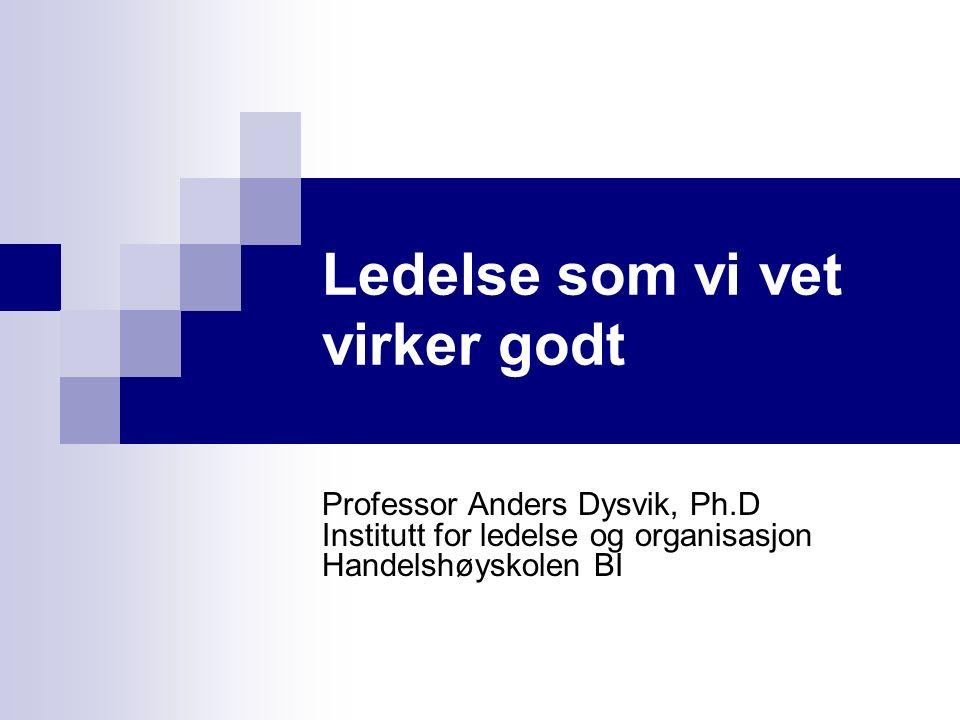 Ledelse som vi vet virker godt Professor Anders Dysvik, Ph.D Institutt for ledelse og organisasjon Handelshøyskolen BI
