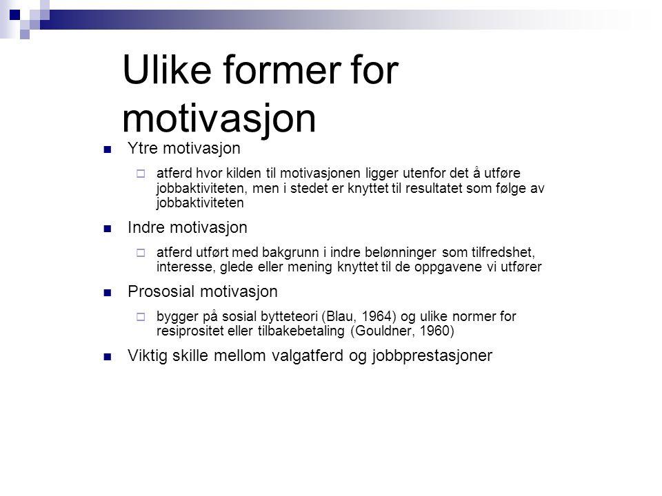 Ulike former for motivasjon Ytre motivasjon  atferd hvor kilden til motivasjonen ligger utenfor det å utføre jobbaktiviteten, men i stedet er knyttet til resultatet som følge av jobbaktiviteten Indre motivasjon  atferd utført med bakgrunn i indre belønninger som tilfredshet, interesse, glede eller mening knyttet til de oppgavene vi utfører Prososial motivasjon  bygger på sosial bytteteori (Blau, 1964) og ulike normer for resiprositet eller tilbakebetaling (Gouldner, 1960) Viktig skille mellom valgatferd og jobbprestasjoner