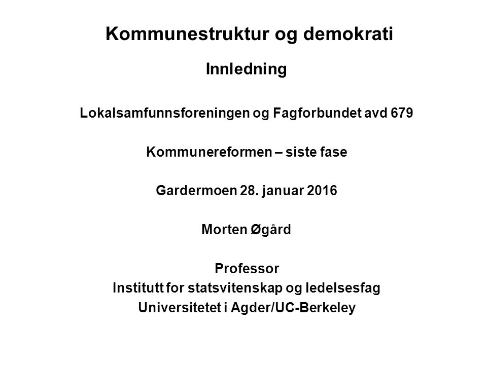 Kommunestruktur og demokrati Innledning Lokalsamfunnsforeningen og Fagforbundet avd 679 Kommunereformen – siste fase Gardermoen 28.