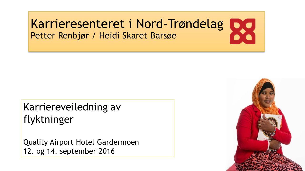 Karrieresenteret i Nord-Trøndelag Petter Renbjør / Heidi Skaret Barsøe Karriereveiledning av flyktninger Quality Airport Hotel Gardermoen 12. og 14. s