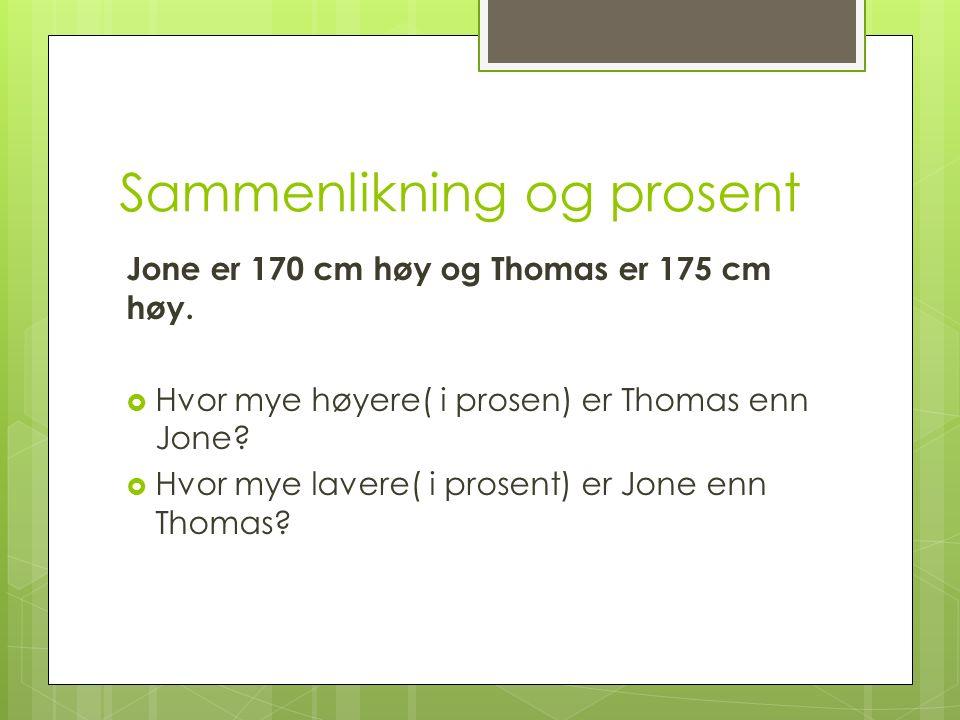 Sammenlikning og prosent Jone er 170 cm høy og Thomas er 175 cm høy.  Hvor mye høyere( i prosen) er Thomas enn Jone?  Hvor mye lavere( i prosent) er