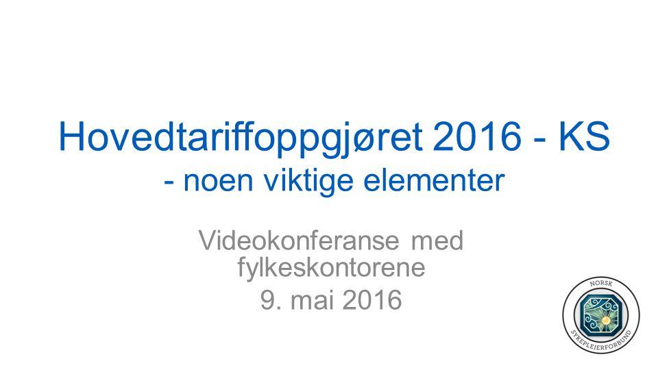 Hovedtariffoppgjøret 2016 - KS - noen viktige elementer Videokonferanse med fylkeskontorene 9.