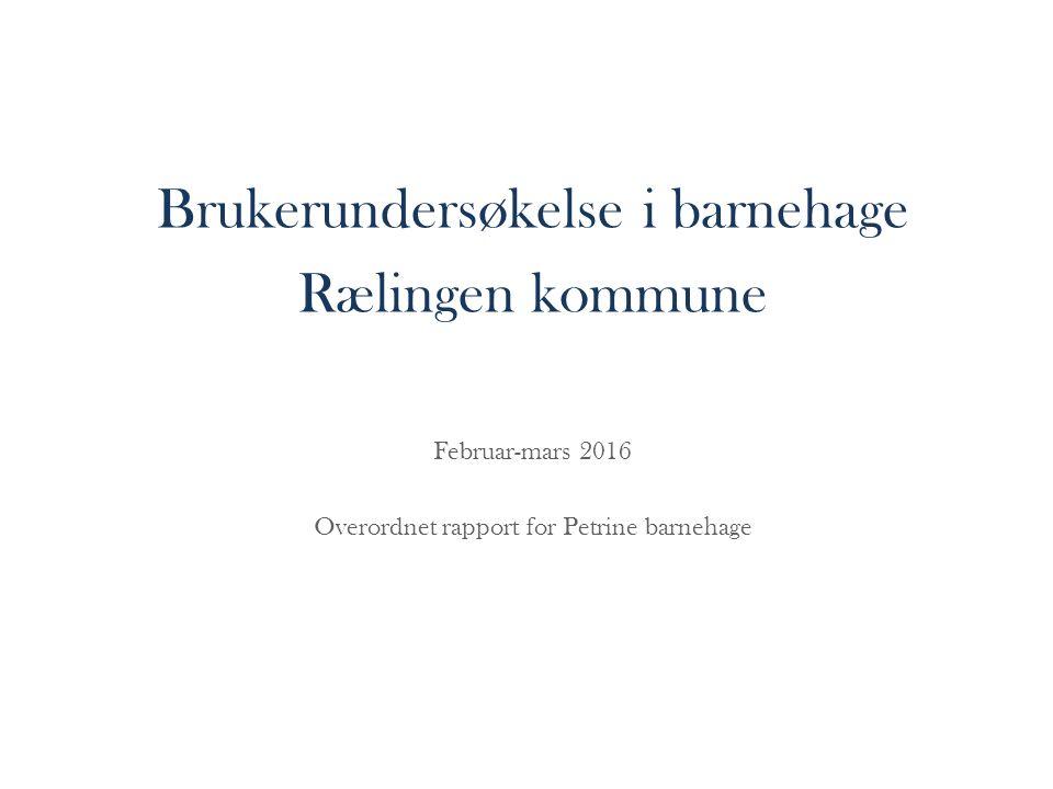 Brukerundersøkelse i barnehage Rælingen kommune Februar-mars 2016 Overordnet rapport for Petrine barnehage