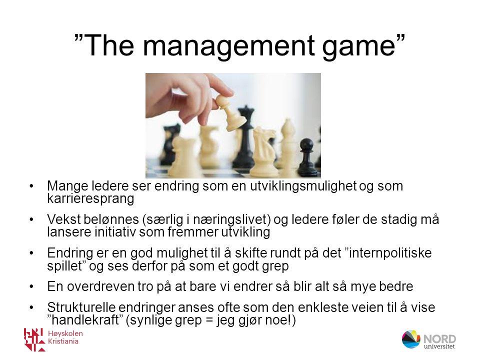 The management game Mange ledere ser endring som en utviklingsmulighet og som karrieresprang Vekst belønnes (særlig i næringslivet) og ledere føler de stadig må lansere initiativ som fremmer utvikling Endring er en god mulighet til å skifte rundt på det internpolitiske spillet og ses derfor på som et godt grep En overdreven tro på at bare vi endrer så blir alt så mye bedre Strukturelle endringer anses ofte som den enkleste veien til å vise handlekraft (synlige grep = jeg gjør noe!)