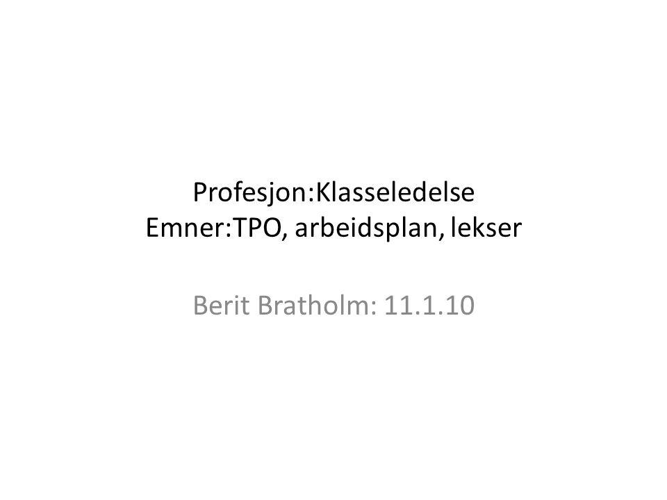 Profesjon:Klasseledelse Emner:TPO, arbeidsplan, lekser Berit Bratholm: 11.1.10