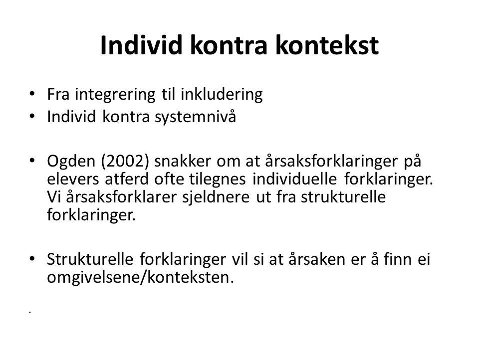 Individ kontra kontekst Fra integrering til inkludering Individ kontra systemnivå Ogden (2002) snakker om at årsaksforklaringer på elevers atferd ofte tilegnes individuelle forklaringer.