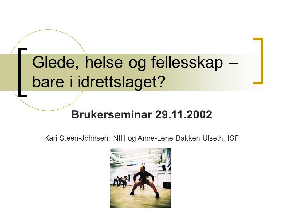 Glede, helse og fellesskap – bare i idrettslaget? Brukerseminar 29.11.2002 Kari Steen-Johnsen, NIH og Anne-Lene Bakken Ulseth, ISF