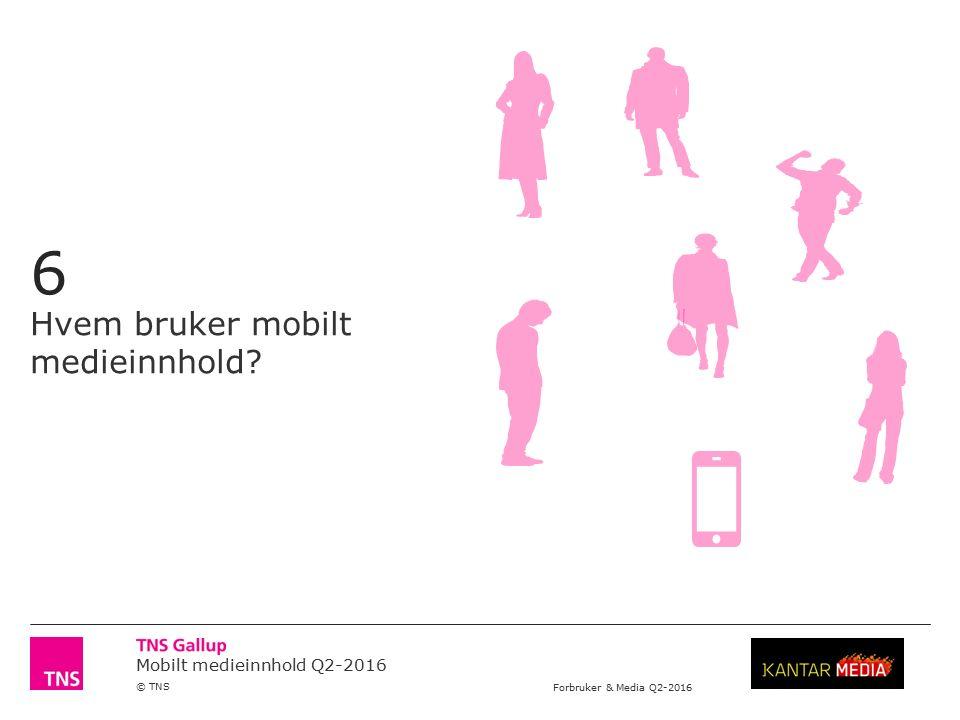 Mobilt medieinnhold Q2-2016 © TNS Forbruker & Media Q2-2016 6 Hvem bruker mobilt medieinnhold