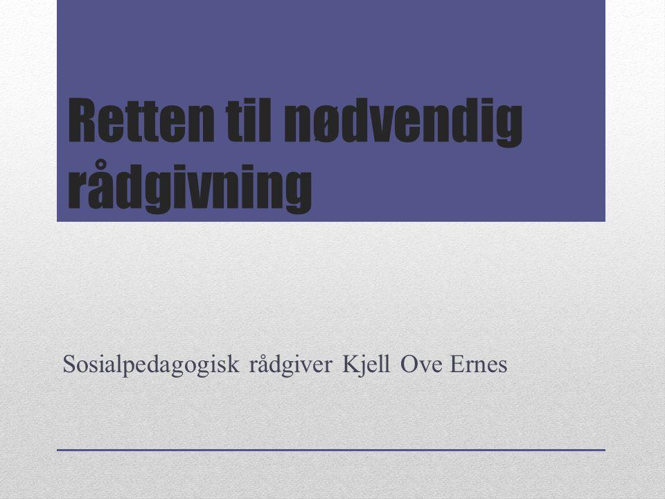 Retten til nødvendig rådgivning Sosialpedagogisk rådgiver Kjell Ove Ernes