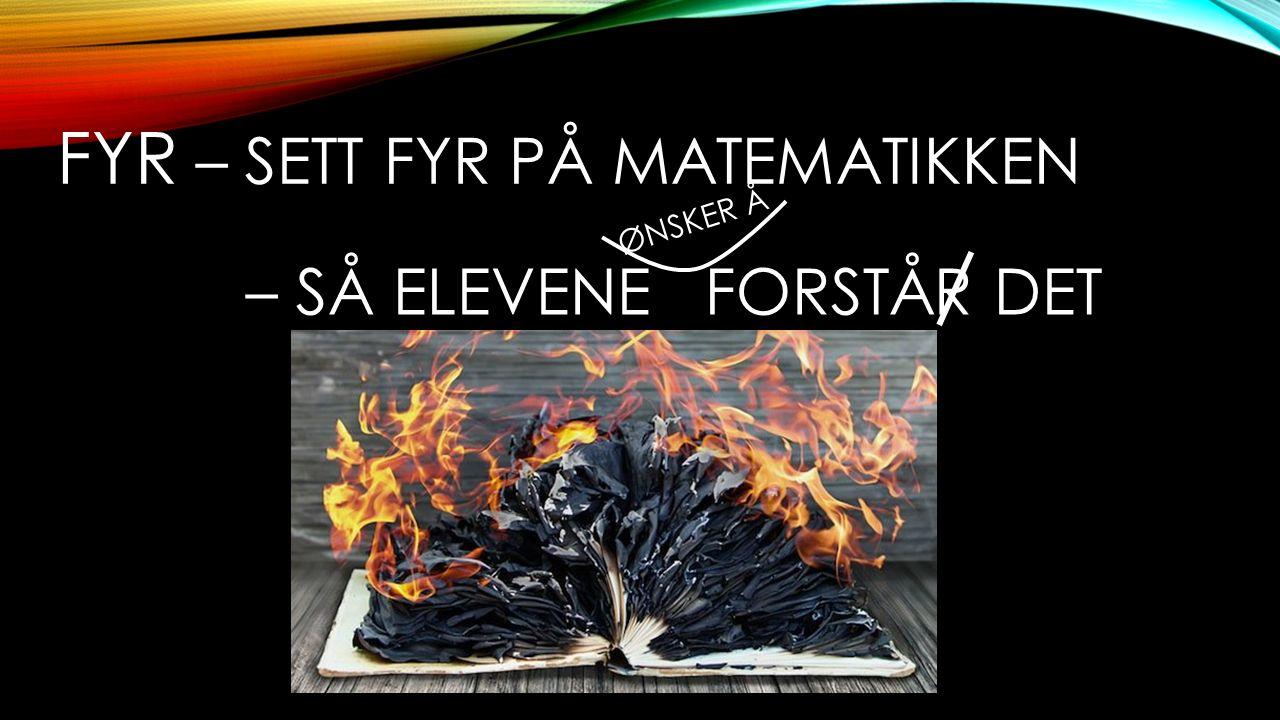 FYR – SETT FYR PÅ MATEMATIKKEN ØNSKER Å – SÅ ELEVENE FORSTÅR DET
