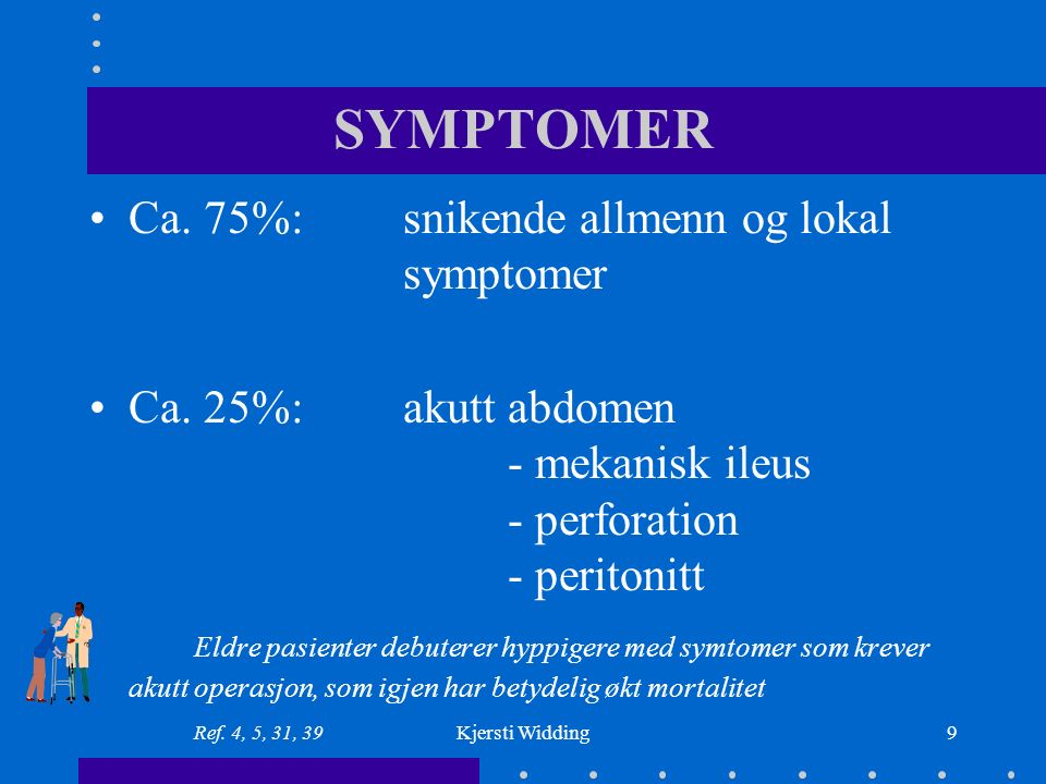 Kjersti Widding10 Coecum og colon ascendens: mikrocytær anemi, tretthet, vekttap, feber Colon transversum, descendens og sigmoideum: endret avføringsmønster, kolikklignende smerter, blod og slim i fæces, ev.