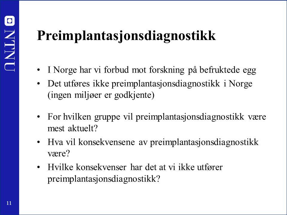 11 Preimplantasjonsdiagnostikk I Norge har vi forbud mot forskning på befruktede egg Det utføres ikke preimplantasjonsdiagnostikk i Norge (ingen miljøer er godkjente) For hvilken gruppe vil preimplantasjonsdiagnostikk være mest aktuelt.