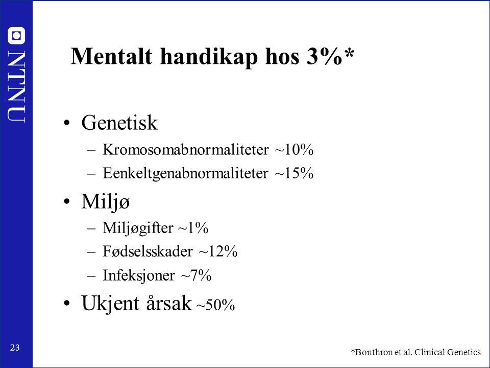 23 Mentalt handikap hos 3%* Genetisk –Kromosomabnormaliteter ~10% –Eenkeltgenabnormaliteter ~15% Miljø –Miljøgifter ~1% –Fødselsskader ~12% –Infeksjoner ~7% Ukjent årsak ~50% *Bonthron et al.
