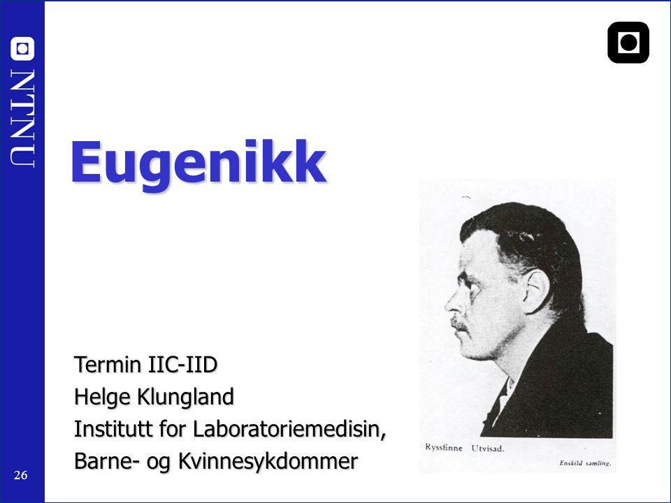 26 Eugenikk Termin IIC-IID Helge Klungland Institutt for Laboratoriemedisin, Barne- og Kvinnesykdommer NTNU