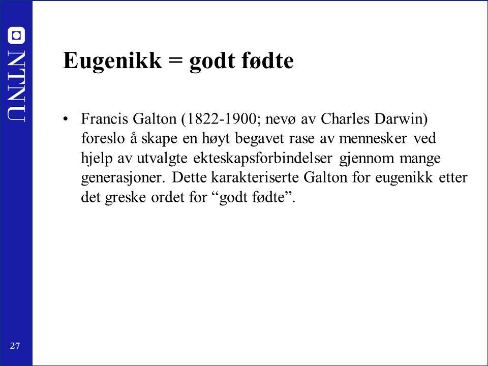 27 Eugenikk = godt fødte Francis Galton (1822-1900; nevø av Charles Darwin) foreslo å skape en høyt begavet rase av mennesker ved hjelp av utvalgte ekteskapsforbindelser gjennom mange generasjoner.