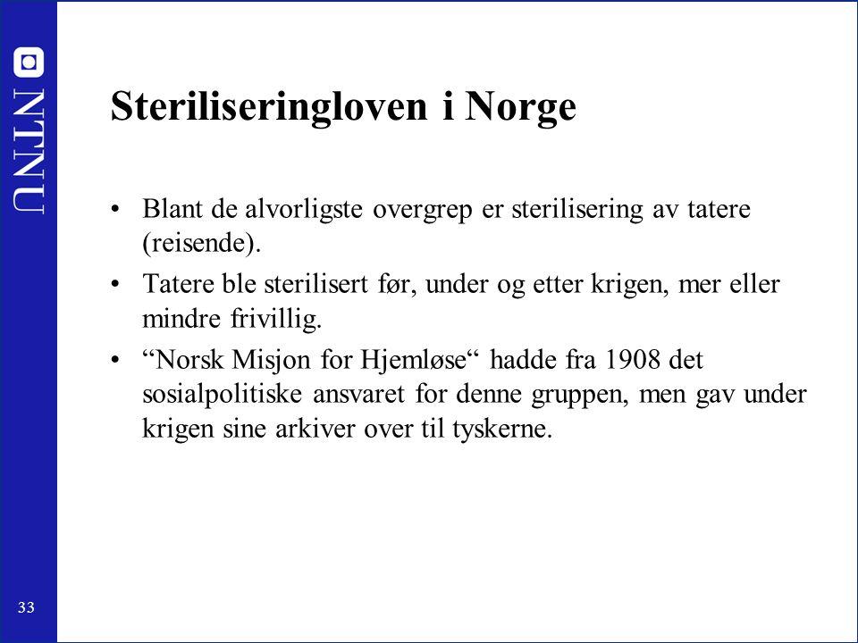 33 Steriliseringloven i Norge Blant de alvorligste overgrep er sterilisering av tatere (reisende). Tatere ble sterilisert før, under og etter krigen,