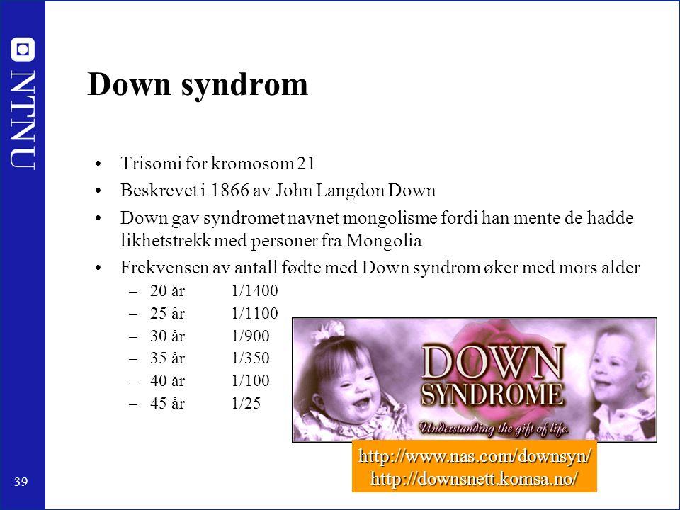 39 Down syndrom Trisomi for kromosom 21 Beskrevet i 1866 av John Langdon Down Down gav syndromet navnet mongolisme fordi han mente de hadde likhetstrekk med personer fra Mongolia Frekvensen av antall fødte med Down syndrom øker med mors alder –20 år1/1400 –25 år1/1100 –30 år1/900 –35 år1/350 –40 år1/100 –45 år1/25 http://www.nas.com/downsyn/http://downsnett.komsa.no/