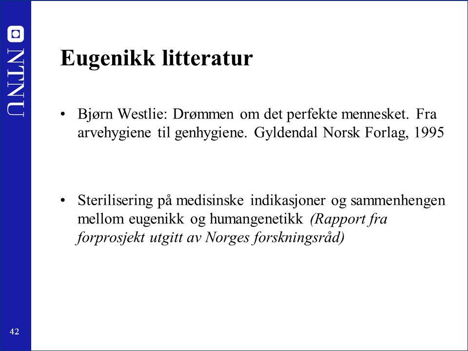 42 Eugenikk litteratur Bjørn Westlie: Drømmen om det perfekte mennesket. Fra arvehygiene til genhygiene. Gyldendal Norsk Forlag, 1995 Sterilisering på