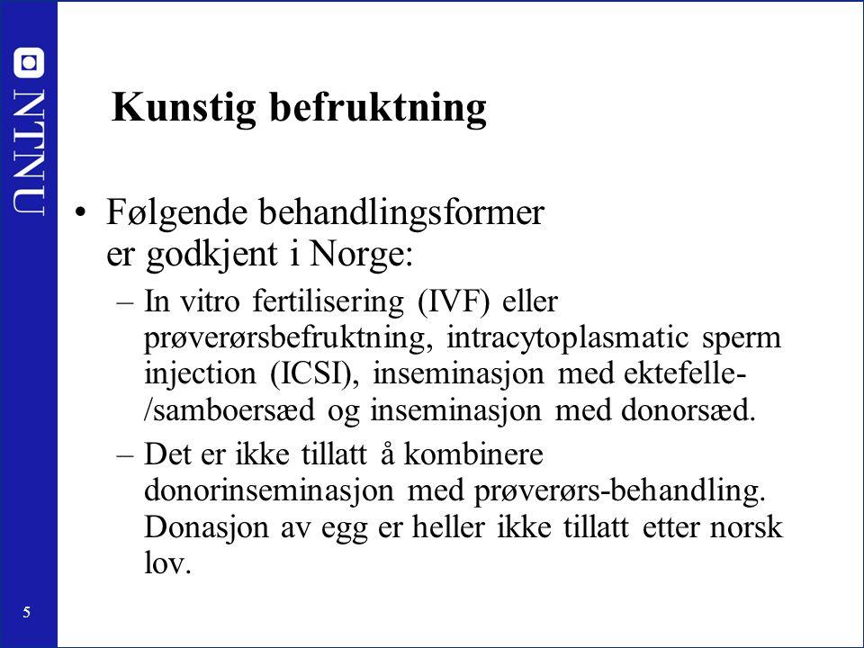 5 Kunstig befruktning Følgende behandlingsformer er godkjent i Norge: –In vitro fertilisering (IVF) eller prøverørsbefruktning, intracytoplasmatic sperm injection (ICSI), inseminasjon med ektefelle- /samboersæd og inseminasjon med donorsæd.