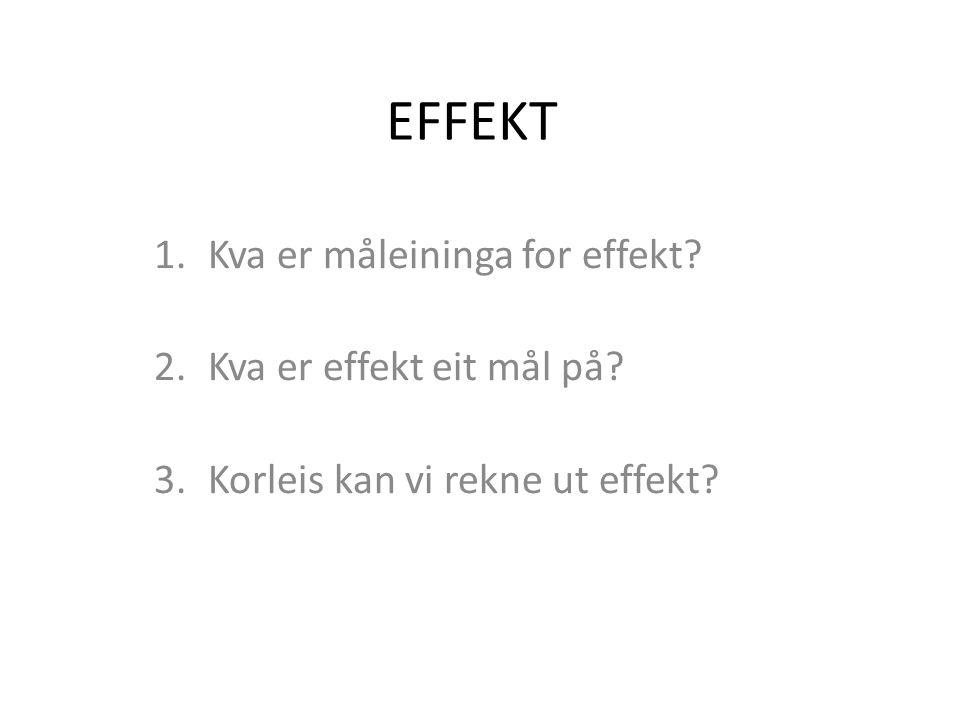 EFFEKT 1.Kva er måleininga for effekt. 2.Kva er effekt eit mål på.