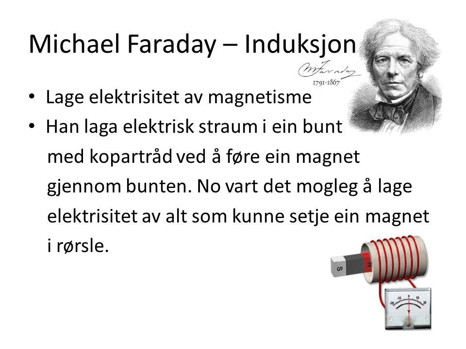 Michael Faraday – Induksjon Lage elektrisitet av magnetisme Han laga elektrisk straum i ein bunt med kopartråd ved å føre ein magnet gjennom bunten.