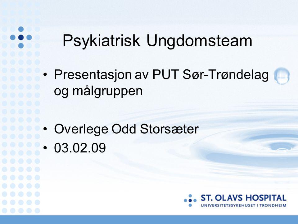 Psykiatrisk Ungdomsteam Presentasjon av PUT Sør-Trøndelag og målgruppen Overlege Odd Storsæter 03.02.09