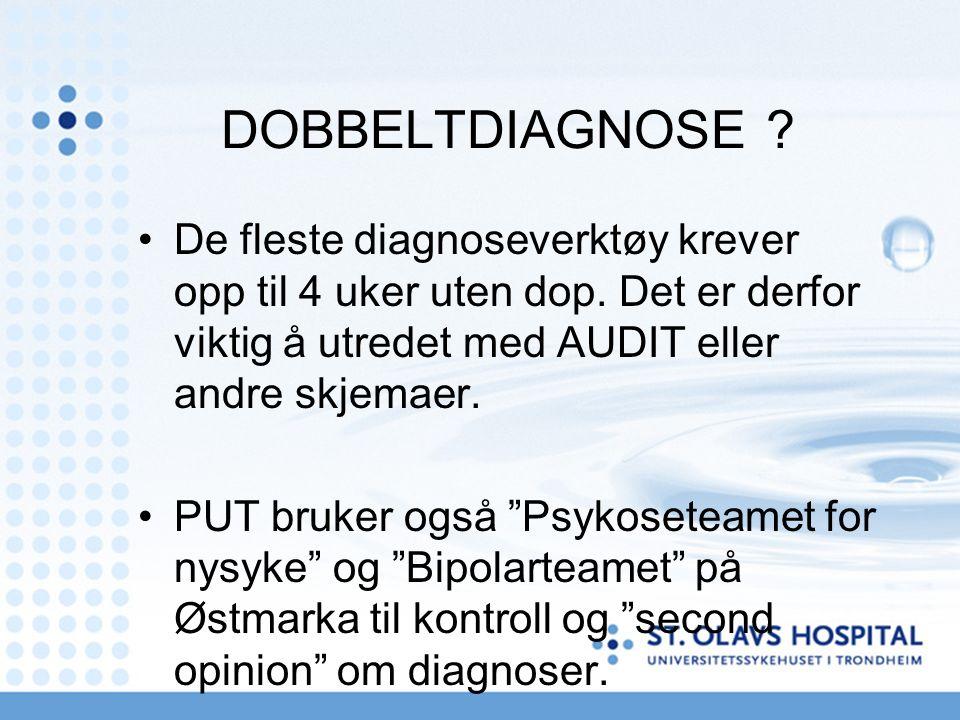 DOBBELTDIAGNOSE ? De fleste diagnoseverktøy krever opp til 4 uker uten dop. Det er derfor viktig å utredet med AUDIT eller andre skjemaer. PUT bruker