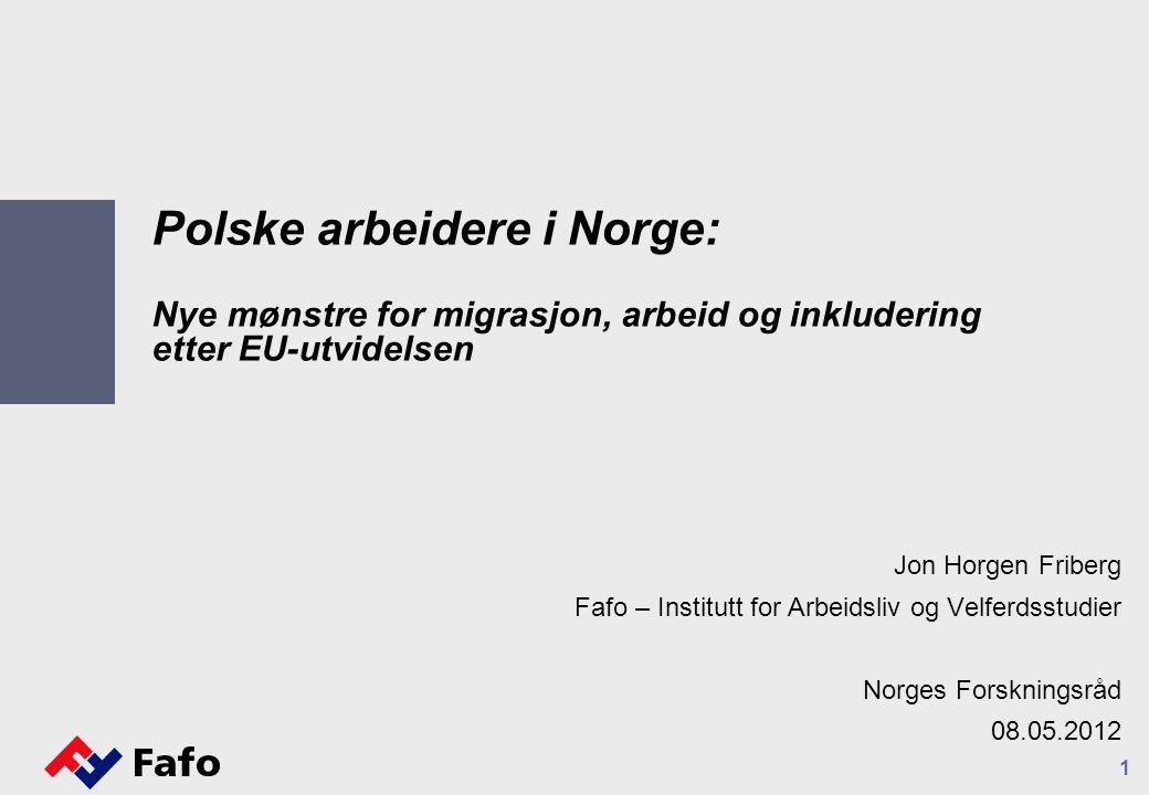 1 Polske arbeidere i Norge: Nye mønstre for migrasjon, arbeid og inkludering etter EU-utvidelsen Jon Horgen Friberg Fafo – Institutt for Arbeidsliv og Velferdsstudier Norges Forskningsråd 08.05.2012