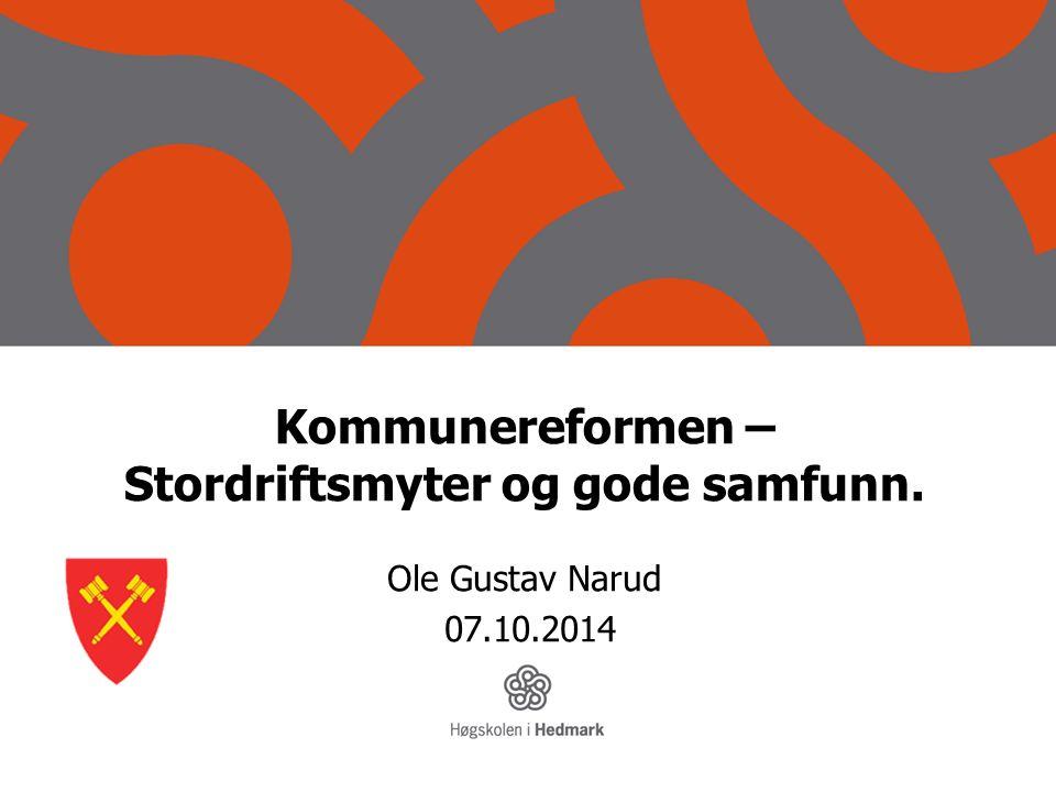 Kommunereformen – Stordriftsmyter og gode samfunn. Ole Gustav Narud 07.10.2014
