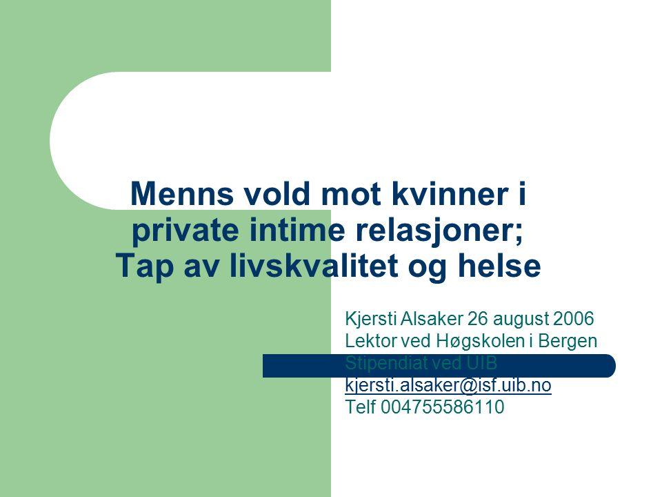 Menns vold mot kvinner i private intime relasjoner; Tap av livskvalitet og helse Kjersti Alsaker 26 august 2006 Lektor ved Høgskolen i Bergen Stipendiat ved UIB kjersti.alsaker@isf.uib.no Telf 004755586110