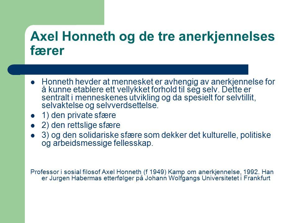Axel Honneth og de tre anerkjennelses færer Honneth hevder at mennesket er avhengig av anerkjennelse for å kunne etablere ett vellykket forhold til seg selv.