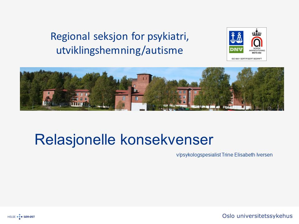 Relasjonelle konsekvenser v/psykologspesialist Trine Elisabeth Iversen Regional seksjon for psykiatri, utviklingshemning/autisme