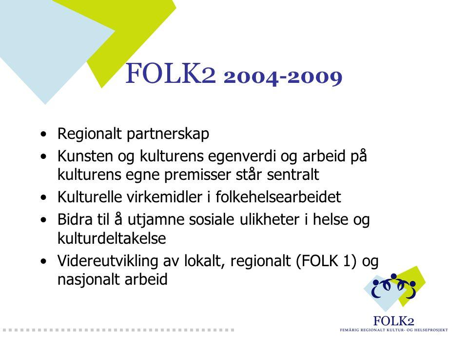 FOLK2 2004-2009 Regionalt partnerskap Kunsten og kulturens egenverdi og arbeid på kulturens egne premisser står sentralt Kulturelle virkemidler i folkehelsearbeidet Bidra til å utjamne sosiale ulikheter i helse og kulturdeltakelse Videreutvikling av lokalt, regionalt (FOLK 1) og nasjonalt arbeid