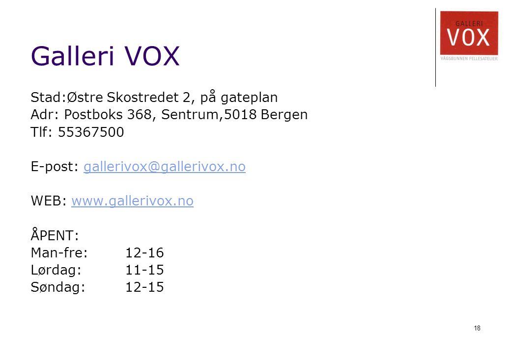 18 Galleri VOX Stad:Østre Skostredet 2, på gateplan Adr: Postboks 368, Sentrum,5018 Bergen Tlf: 55367500 E-post: gallerivox@gallerivox.nogallerivox@gallerivox.no WEB: www.gallerivox.nowww.gallerivox.no ÅPENT: Man-fre:12-16 Lørdag: 11-15 Søndag: 12-15