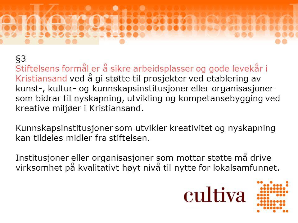 §3 Stiftelsens formål er å sikre arbeidsplasser og gode levekår i Kristiansand ved å gi støtte til prosjekter ved etablering av kunst-, kultur- og kunnskapsinstitusjoner eller organisasjoner som bidrar til nyskapning, utvikling og kompetansebygging ved kreative miljøer i Kristiansand.