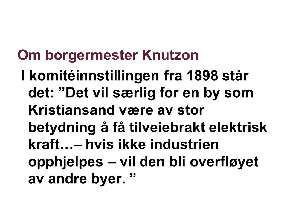 Om borgermester Knutzon I komitéinnstillingen fra 1898 står det: Det vil særlig for en by som Kristiansand være av stor betydning å få tilveiebrakt elektrisk kraft…– hvis ikke industrien opphjelpes – vil den bli overfløyet av andre byer.