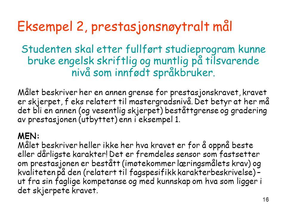 16 Eksempel 2, prestasjonsnøytralt mål Studenten skal etter fullført studieprogram kunne bruke engelsk skriftlig og muntlig på tilsvarende nivå som innfødt språkbruker.