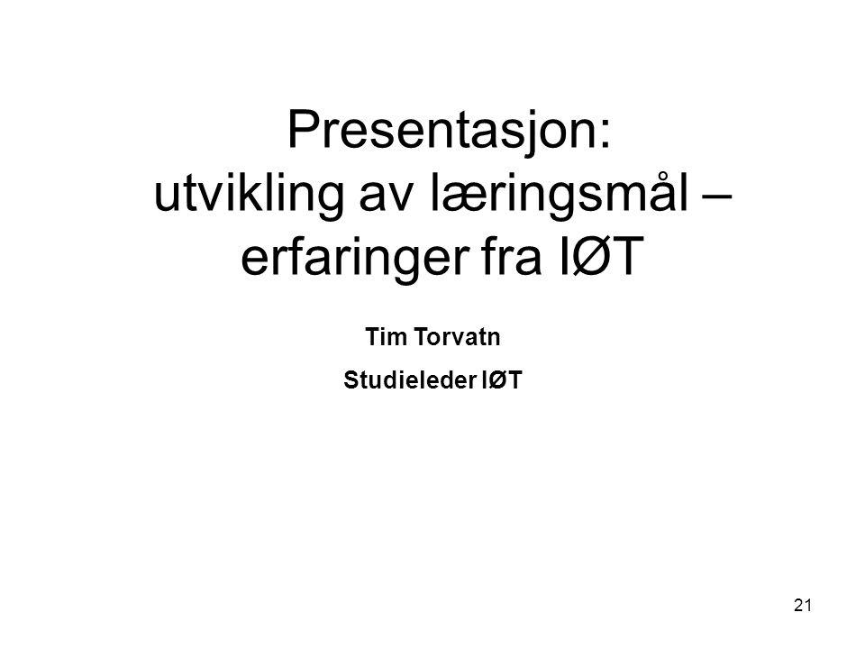 21 Presentasjon: utvikling av læringsmål – erfaringer fra IØT Tim Torvatn Studieleder IØT
