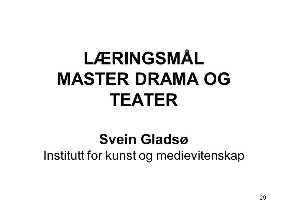 29 LÆRINGSMÅL MASTER DRAMA OG TEATER Svein Gladsø Institutt for kunst og medievitenskap