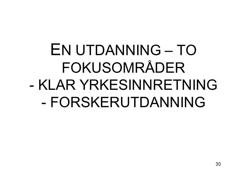 30 E N UTDANNING – TO FOKUSOMRÅDER - KLAR YRKESINNRETNING - FORSKERUTDANNING