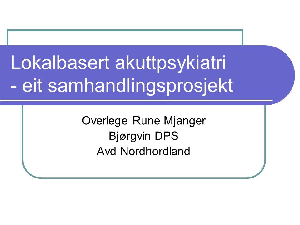 Lokalbasert akuttpsykiatri - eit samhandlingsprosjekt Overlege Rune Mjanger Bjørgvin DPS Avd Nordhordland