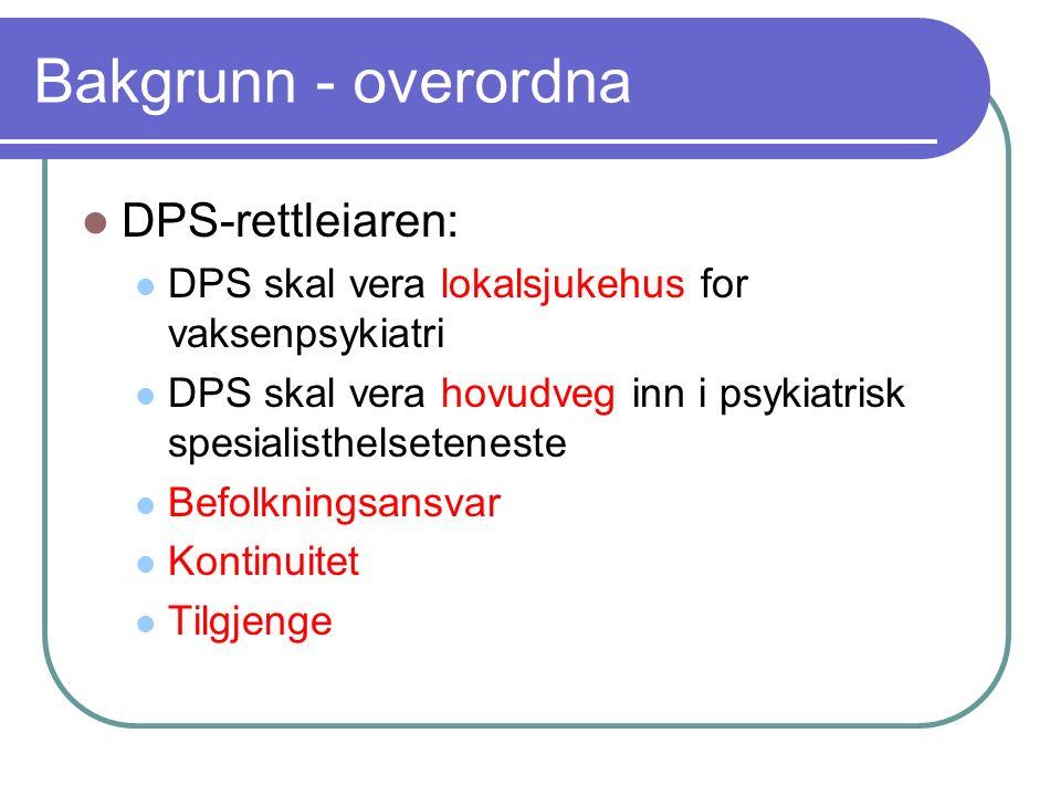 Bakgrunn - overordna DPS-rettleiaren: DPS skal vera lokalsjukehus for vaksenpsykiatri DPS skal vera hovudveg inn i psykiatrisk spesialisthelseteneste Befolkningsansvar Kontinuitet Tilgjenge