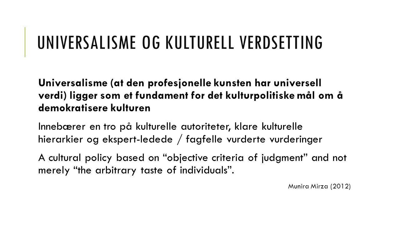 UNIVERSALISME OG KULTURELL VERDSETTING Universalisme (at den profesjonelle kunsten har universell verdi) ligger som et fundament for det kulturpolitiske mål om å demokratisere kulturen Innebærer en tro på kulturelle autoriteter, klare kulturelle hierarkier og ekspert-ledede / fagfelle vurderte vurderinger A cultural policy based on objective criteria of judgment and not merely the arbitrary taste of individuals .