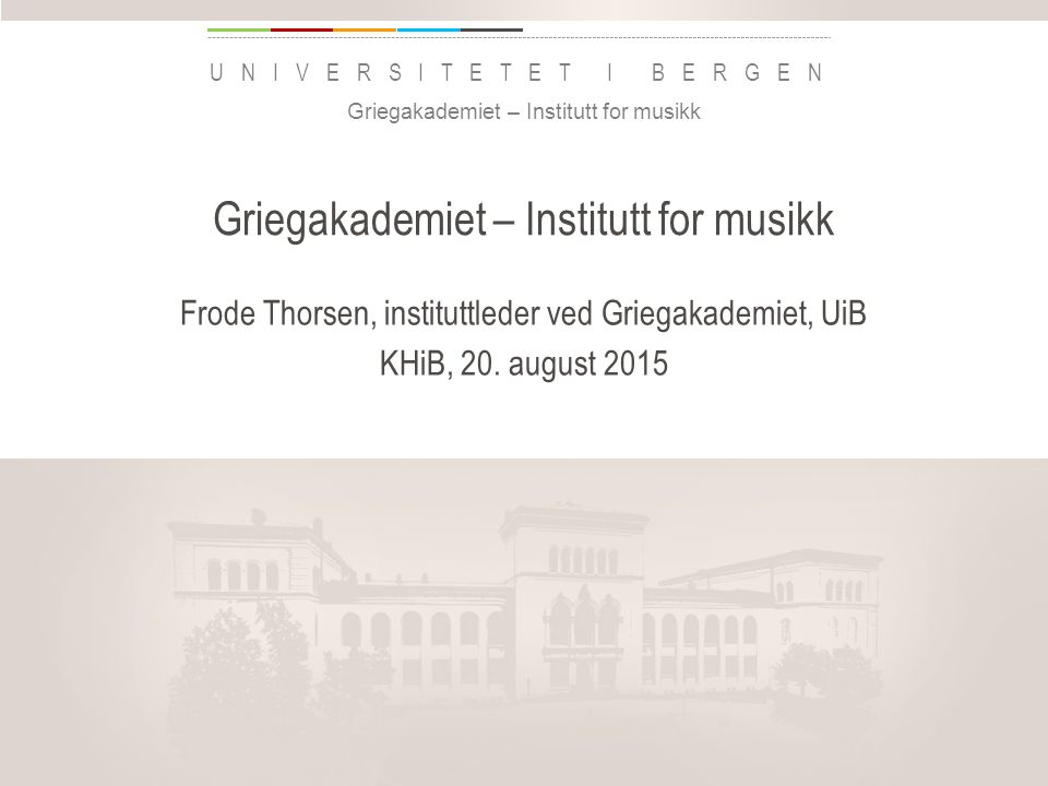 uib.no UNIVERSITETET I BERGEN Griegakademiet – Institutt for musikk Frode Thorsen, instituttleder ved Griegakademiet, UiB KHiB, 20. august 2015 Griega