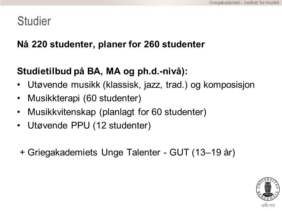 uib.no Nå 220 studenter, planer for 260 studenter Studietilbud på BA, MA og ph.d.-nivå): Utøvende musikk (klassisk, jazz, trad.) og komposisjon Musikkterapi (60 studenter) Musikkvitenskap (planlagt for 60 studenter) Utøvende PPU (12 studenter) + Griegakademiets Unge Talenter - GUT (13–19 år) Griegakademiet – Institutt for musikk Studier