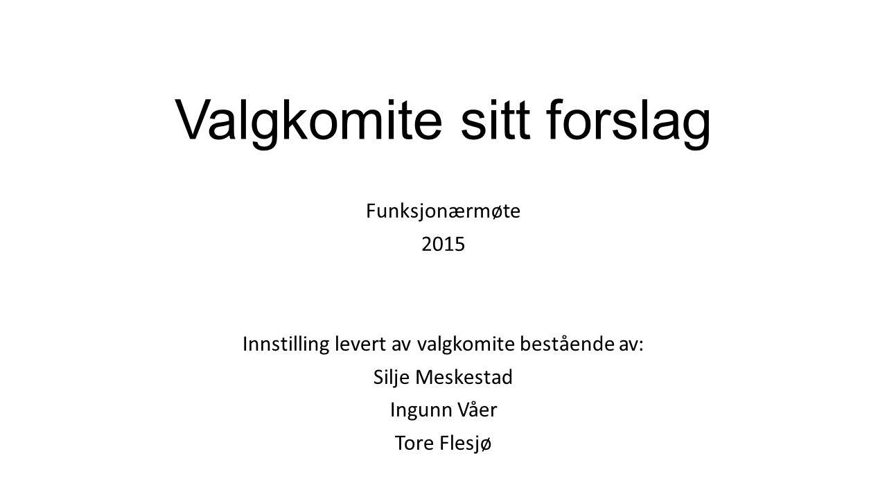 Valgkomite sitt forslag Funksjonærmøte 2015 Innstilling levert av valgkomite bestående av: Silje Meskestad Ingunn Våer Tore Flesjø