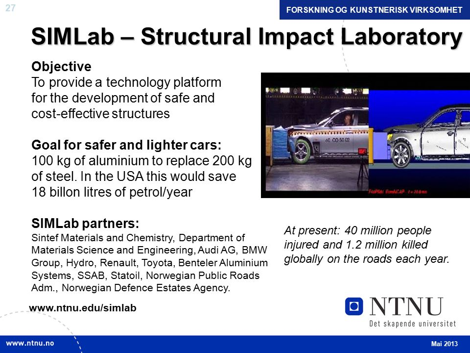 27 SIMLab – Structural Impact Laboratory Objective To provide a technology platform for the development of safe and cost-effective structures Goal for safer and lighter cars: 100 kg of aluminium to replace 200 kg of steel.