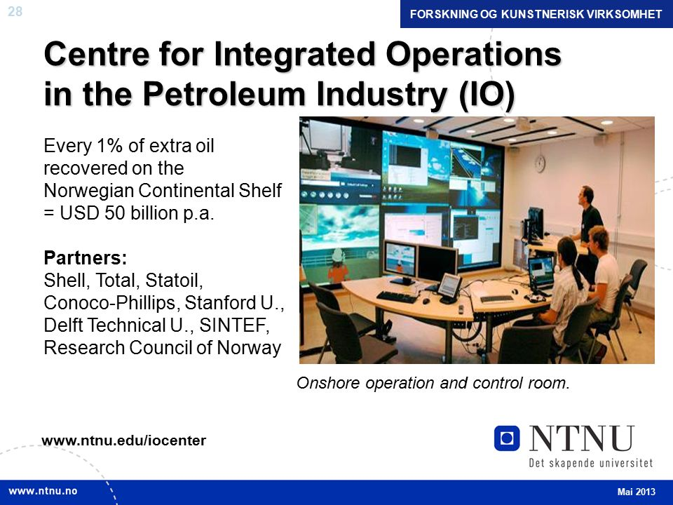 28 Centre for Integrated Operations in the Petroleum Industry (IO) Every 1% of extra oil recovered on the Norwegian Continental Shelf = USD 50 billion